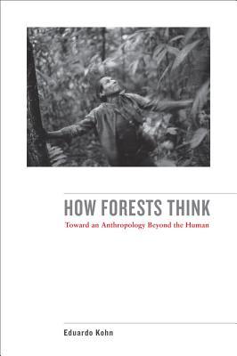 How Forests Think: Toward an Anthropology Beyond the Human - Kohn, Eduardo