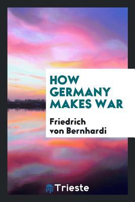 How Germany Makes War - Bernhardi, Friedrich Von