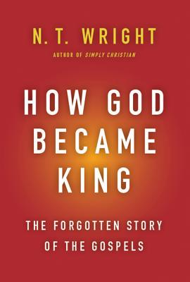 How God Became King: The Forgotten Story of the Gospels - Wright, N T, Dean