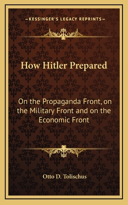 How Hitler Prepared: On the Propaganda Front, on the Military Front and on the Economic Front - Tolischus, Otto D