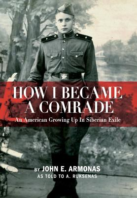 How I Became A Comrade: An American Growing Up In Siberian Exile - Armonas, John E., and Ruksenas, A.