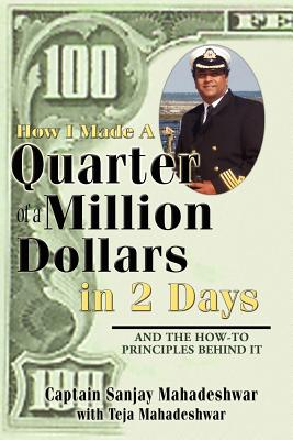 How I Made a Quarter of a Million Dollars in Two Days: Including the How-To Principles Behind It - Mahadeshwar, Sanjay, and Mahadeshwar, Teja