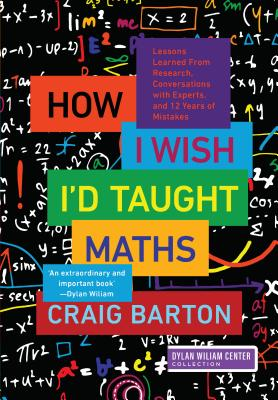 How I Wish I'd Taught Maths: Lessons Learned from Research, Conversations with Experts, and 12 Years of Mistakes - Barton, Craig, and Wiliam, Dylan (Foreword by)