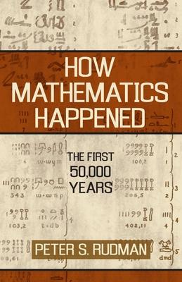 How Mathematics Happened: The First 50,000 Years - Rudman, Peter S