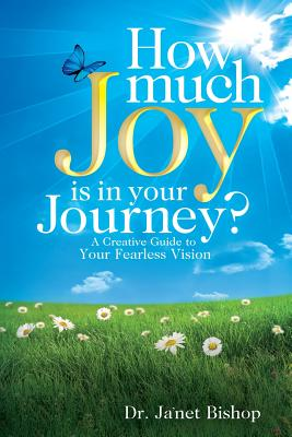 How Much Joy Is in Your Journey?: A Creative Guide to Your Fearless Vision - Bishop, Dr Ja'net