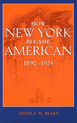 How New York Became American, 1890-1924 - Blake, Angela M, Professor