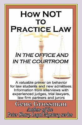 How Not to Practice Law: In the Office and in the Courtroom - Grossman, Gene