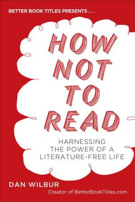 How Not to Read: Harnessing the Power of a Literature-Free Life - Wilbur, Dan