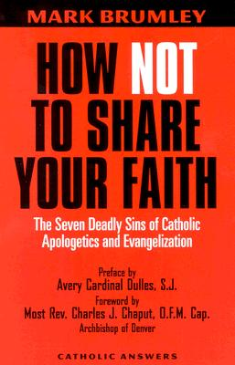 How Not to Share Your Faith: The Seven Deadly Sins of Apologetics - Brumley, Mark, and Chaput, Charles J, Reverend (Foreword by), and Dulles, Avery Cardinal, S.J. (Introduction by)