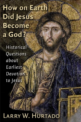 How on Earth Did Jesus Become a God?: Historical Questions about Earliest Devotion to Jesus - Hurtado, Larry W