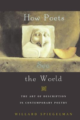 How Poets See the World: The Art of Description in Contemporary Poetry - Spiegelman, Willard, and Spielgelman, Willard