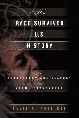 How Race Survived Us History: From Settlement and Slavery to the Obama Phenomenon - Roediger, David R