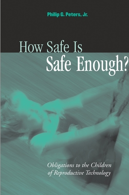 How Safe Is Safe Enough?: Obligations to the Children of Reproductive Technology - Peters, Philip G