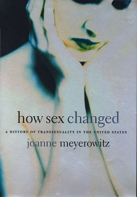 How Sex Changed: A History of Transsexuality in the United States - Meyerowitz, Joanne