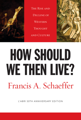How Should We Then Live?: The Rise and Decline of Western Thought and Culture - Schaeffer, Francis A, and Dennis, Lane T, PH.D. (Foreword by)