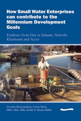 How Small Water Enterprises can Contribute to the Millenium Development Goals - McGranahan, Gordon
