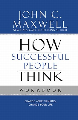 How Successful People Think Workbook: Change Your Thinking, Change Your Life - Maxwell, John C.