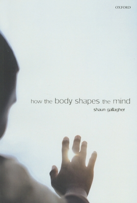 How the Body Shapes the Mind - Gallagher, Shaun