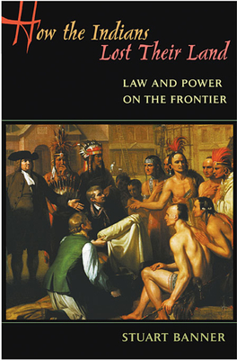 How the Indians Lost Their Land: Law and Power on the Frontier - Banner, Stuart