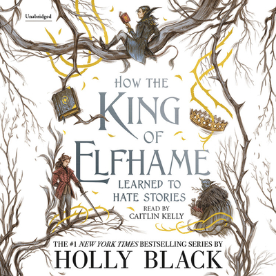 How the King of Elfhame Learned to Hate Stories - Black, Holly, and Kelly, Caitlin (Read by)