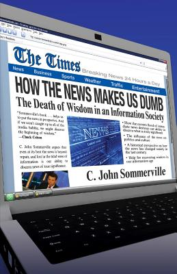 How the News Makes Us Dumb: A Field Guide for Your Spiritual Journey - Sommerville, C John
