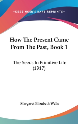 How the Present Came from the Past, Book 1: The Seeds in Primitive Life (1917) - Wells, Margaret Elizabeth