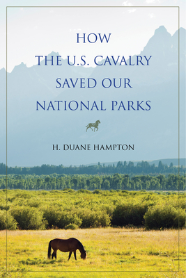How the U.S. Cavalry Saved Our National Parks - Hampton, H Duane