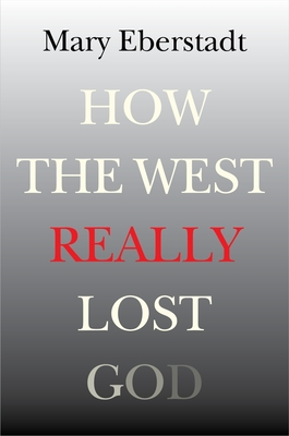 How the West Really Lost God: A New Theory of Secularization - Eberstadt, Mary