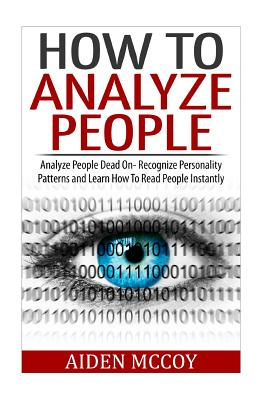 How to Analyze People: Analyze People Dead on - Recognize Personality Patterns and Learn How to Read People Instantly - McCoy, Aiden
