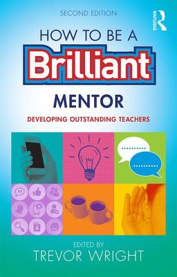 How to be a Brilliant Mentor: Developing Outstanding Teachers - Wright, Trevor (Editor)