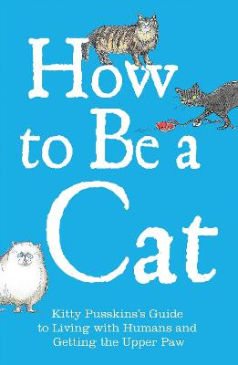 How to Be a Cat: Kitty Pusskin's Guide to Living with Humans and Getting the Upper Paw - Pusskin, Kitty, and Leigh, Mark