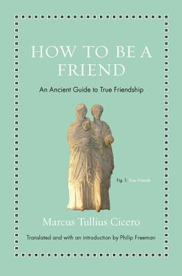 How to Be a Friend: An Ancient Guide to True Friendship - Cicero, Marcus Tullius, and Freeman, Philip (Introduction by)