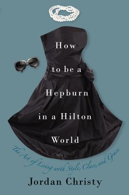How to Be a Hepburn in a Hilton World: The Art of Living with Style, Class, and Grace - Christy, Jordan