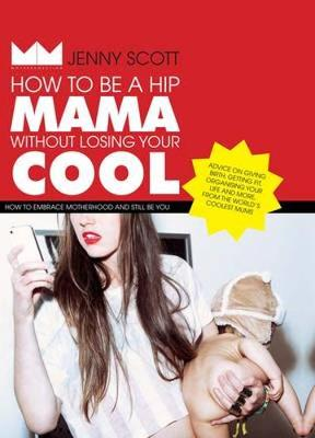 How to Be a Hip Mama Without Losing Your Cool: How to Embrace Motherhood and Still Be You - Scott, Jenny