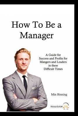 How to Be a Manager: A Guide for Success and Profits for Managers and Leaders in These Difficult Times - Binning, Min