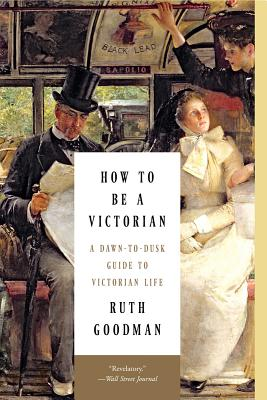How to Be a Victorian: A Dawn-To-Dusk Guide to Victorian Life - Goodman, Ruth