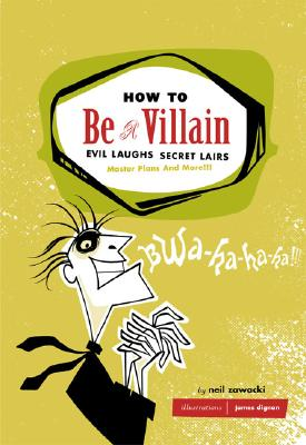 How to Be a Villain: Evil Laughs Secret Lairs: Master Plans and More!!! - Zawacki, Neil