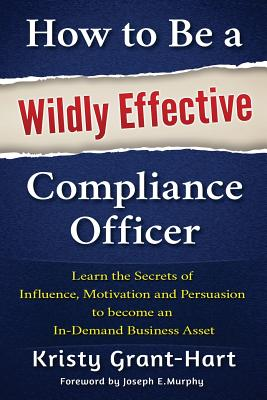 How to be a Wildly Effective Compliance Officer: Learn the Secrets of Influence, Motivation and Persvasion to Become an in-Demand Business Asset - Grant-Hart, Kristy, and Murphy, Joe (Foreword by)