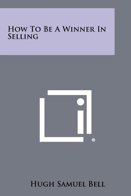 How to Be a Winner in Selling - Bell, Hugh Samuel
