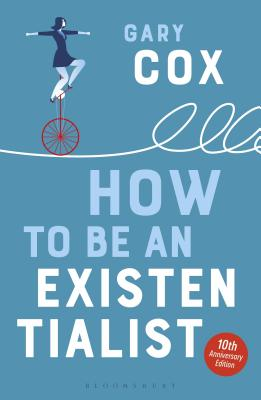 How to Be an Existentialist: 10th Anniversary Edition - Cox, Gary