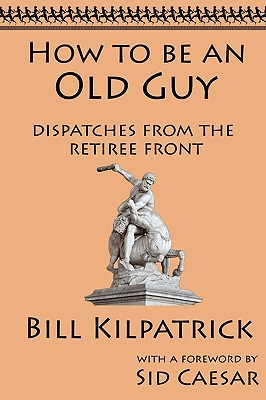 How to Be an Old Guy: Dispatches from the Retiree Front - Kilpatrick, Bill, and Caesar, Sid (Foreword by)
