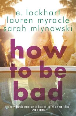 How to be Bad - Lockhart, Emily, and Mlynowski, Sarah, and Myracle, Lauren