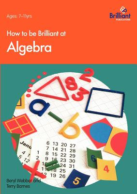 How to Be Brilliant at Algebra - Webber, B, and Barnes, T