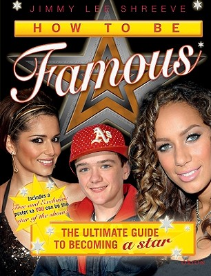 How to Be Famous: The Ultimate Guide to Getting the X Factor and Becoming a Star - Shreeve, Jimmy Lee
