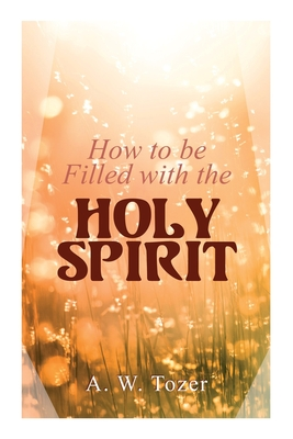 How to be Filled with the Holy Spirit - Tozer, A W
