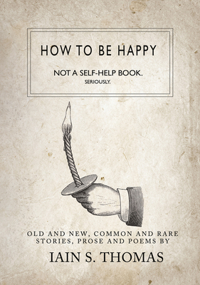 How to Be Happy: Not a Self-Help Book. Seriously. - Thomas, Iain S, and Pleasefindthis
