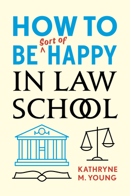 How to Be Sort of Happy in Law School - Young, Kathryne M