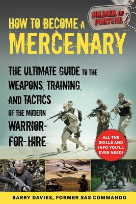 How to Become a Mercenary: The Ultimate Guide to the Weapons, Training, and Tactics of the Modern Warrior-For-Hire - Davies, Barry