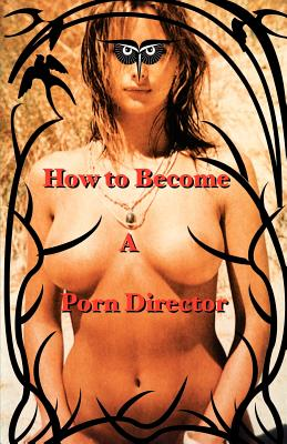 How to Become a Porn Director: Making Amateur Adult Films - Ryder, Nick