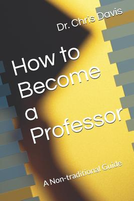 How to Become a Professor: A Non-Traditional Guide - Davis, Chris
